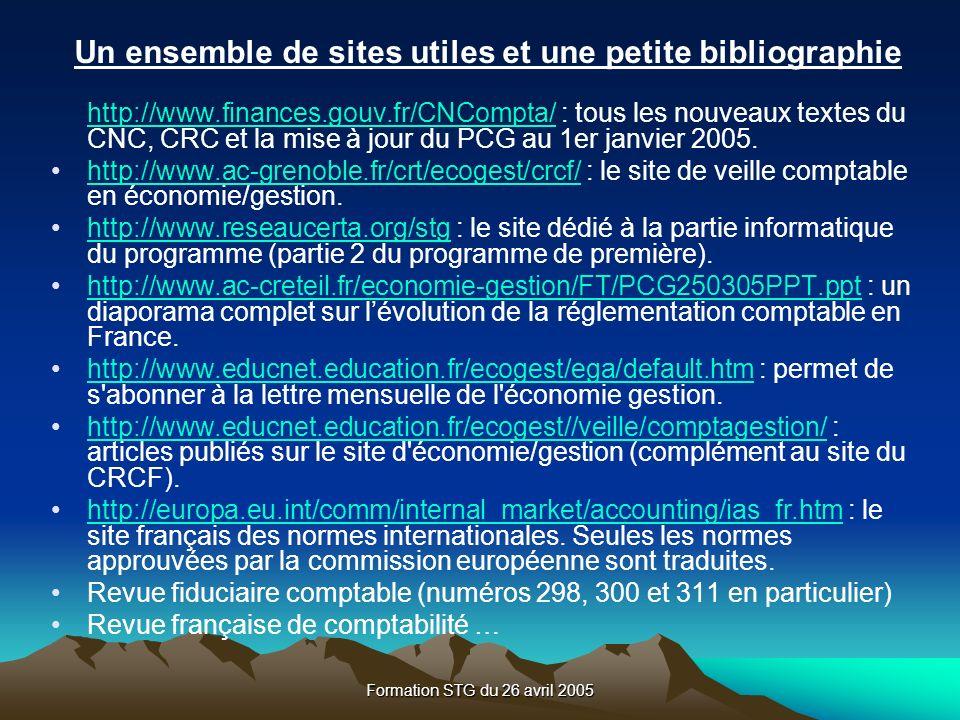 Formation STG du 26 avril 2005 Un ensemble de sites utiles et une petite bibliographie http://www.finances.gouv.fr/CNCompta/http://www.finances.gouv.fr/CNCompta/ : tous les nouveaux textes du CNC, CRC et la mise à jour du PCG au 1er janvier 2005.