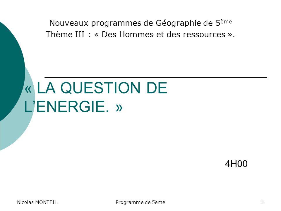 Nicolas MONTEILProgramme de 5ème1 « LA QUESTION DE LENERGIE. » Nouveaux programmes de Géographie de 5 ème Thème III : « Des Hommes et des ressources »