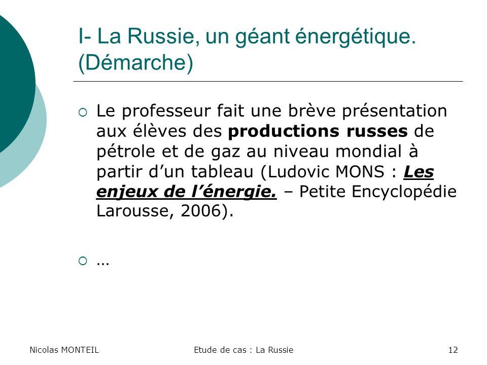 Nicolas MONTEILEtude de cas : La Russie12 I- La Russie, un géant énergétique. (Démarche) Le professeur fait une brève présentation aux élèves des prod