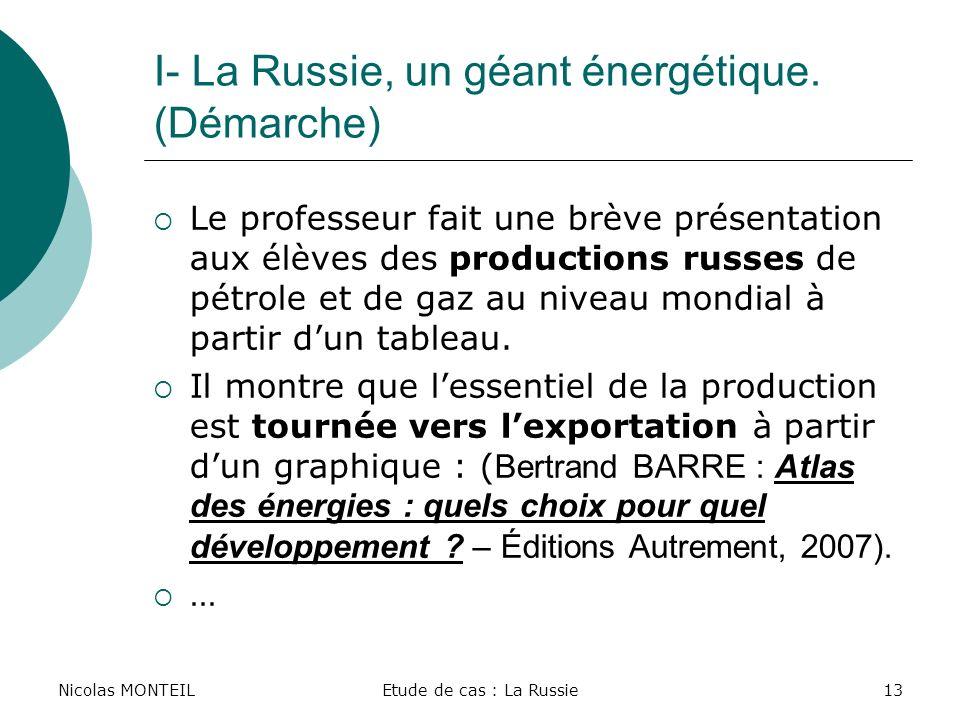 Nicolas MONTEILEtude de cas : La Russie13 I- La Russie, un géant énergétique. (Démarche) Le professeur fait une brève présentation aux élèves des prod