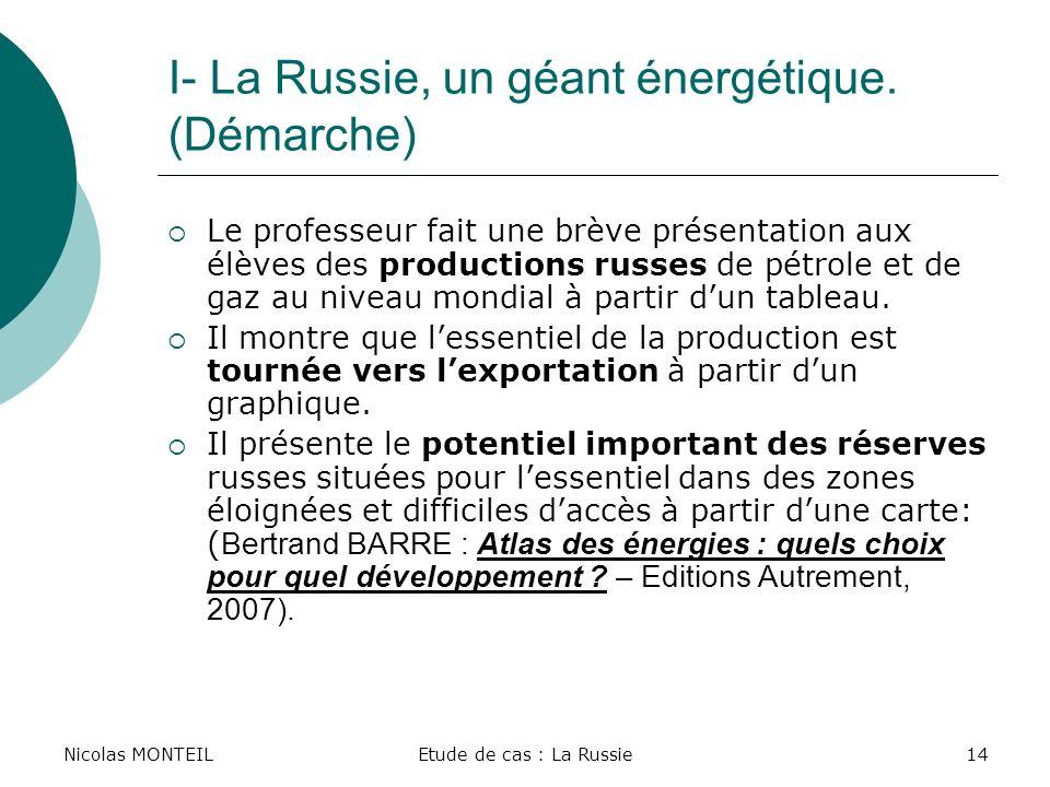 Nicolas MONTEILEtude de cas : La Russie14 I- La Russie, un géant énergétique. (Démarche) Le professeur fait une brève présentation aux élèves des prod
