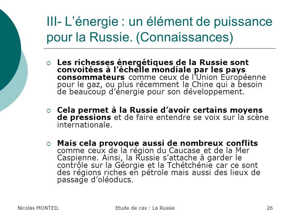 Nicolas MONTEILEtude de cas : La Russie26 III- Lénergie : un élément de puissance pour la Russie. (Connaissances) Les richesses énergétiques de la Rus