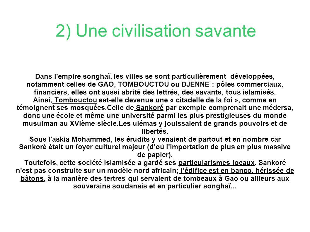 2) Une civilisation savante Dans l empire songhaï, les villes se sont particulièrement développées, notamment celles de GAO, TOMBOUCTOU ou DJENNE : pôles commerciaux, financiers, elles ont aussi abrité des lettrés, des savants, tous islamisés.