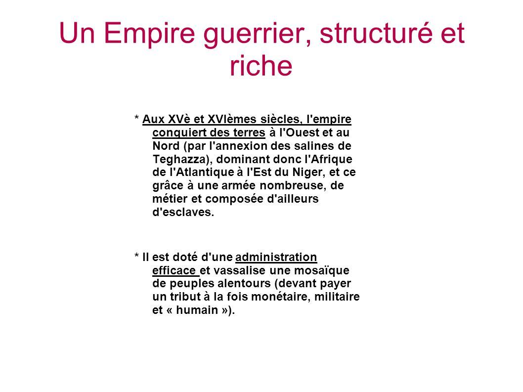 Un Empire guerrier, structuré et riche * Aux XVè et XVIèmes siècles, l empire conquiert des terres à l Ouest et au Nord (par l annexion des salines de Teghazza), dominant donc l Afrique de l Atlantique à l Est du Niger, et ce grâce à une armée nombreuse, de métier et composée d ailleurs d esclaves.