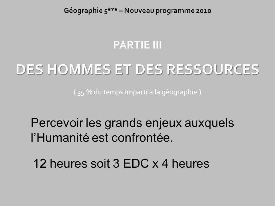 PARTIE III DES HOMMES ET DES RESSOURCES ( 35 % du temps imparti à la géographie ) Géographie 5 ème – Nouveau programme 2010 Percevoir les grands enjeu