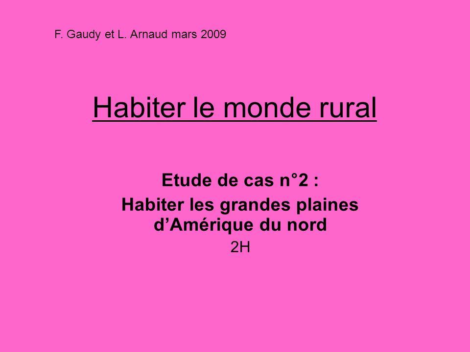 Habiter le monde rural Etude de cas n°2 : Habiter les grandes plaines dAmérique du nord 2H F. Gaudy et L. Arnaud mars 2009