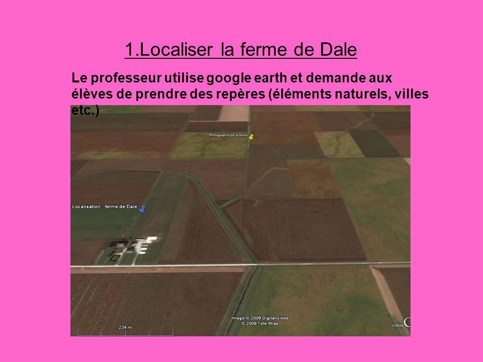 1.Localiser la ferme de Dale Le professeur utilise google earth et demande aux élèves de prendre des repères (éléments naturels, villes etc.)