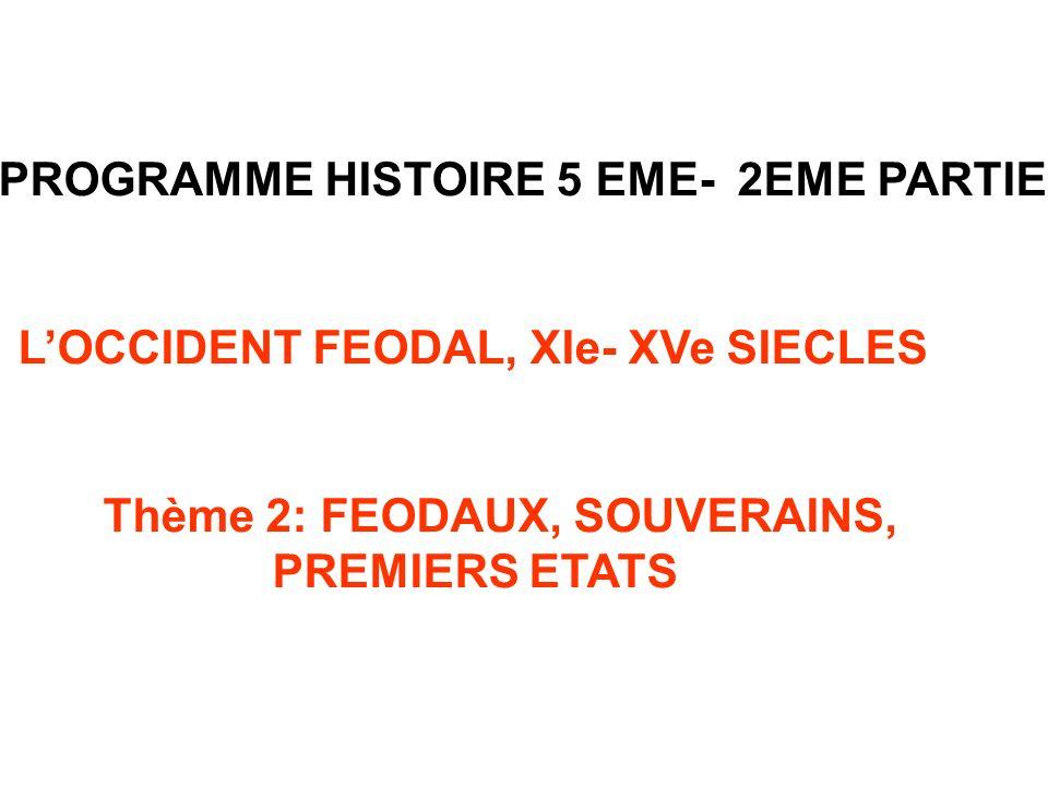 PROGRAMME HISTOIRE 5 EME- 2EME PARTIE LOCCIDENT FEODAL, XIe- XVe SIECLES Thème 2: FEODAUX, SOUVERAINS, PREMIERS ETATS