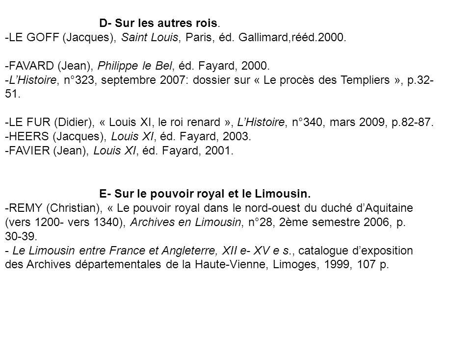 D- Sur les autres rois. -LE GOFF (Jacques), Saint Louis, Paris, éd. Gallimard,rééd.2000. -FAVARD (Jean), Philippe le Bel, éd. Fayard, 2000. -LHistoire