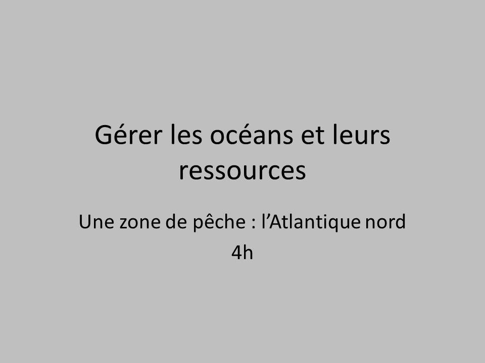 Gérer les océans et leurs ressources Une zone de pêche : lAtlantique nord 4h