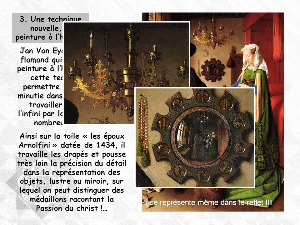 3. Une technique nouvelle, la peinture à lhuile... Jan Van Eyck est un peintre flamand qui va développer la peinture à lhuile. Lintérêt de cette techn