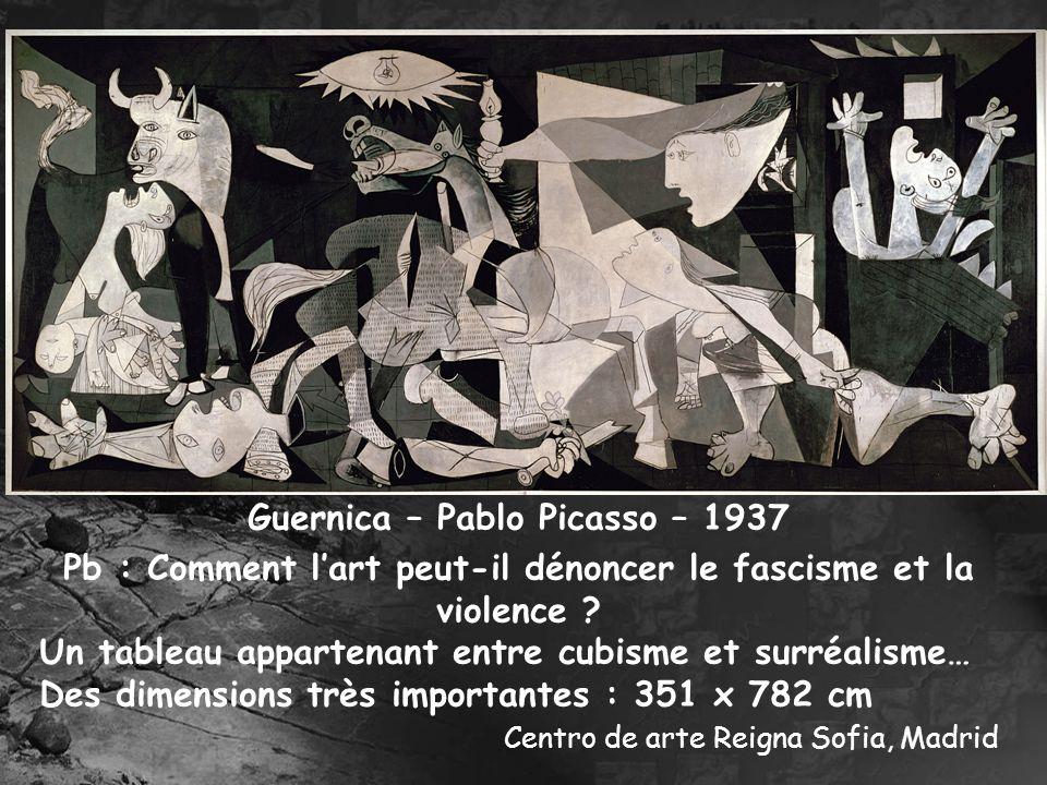 Guernica – Pablo Picasso – 1937 Pb : Comment lart peut-il dénoncer le fascisme et la violence ? Un tableau appartenant entre cubisme et surréalisme… D