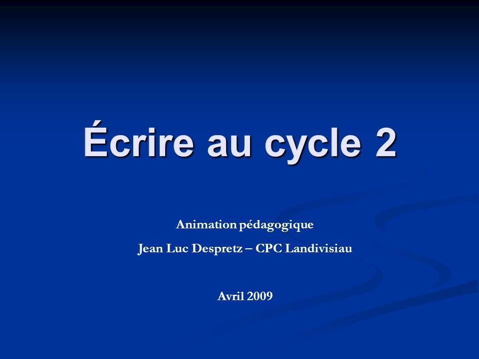 Écrire au cycle 2 Animation pédagogique Jean Luc Despretz – CPC Landivisiau Avril 2009