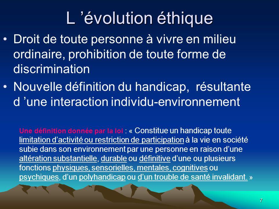 7 L évolution éthique Droit de toute personne à vivre en milieu ordinaire, prohibition de toute forme de discrimination Nouvelle définition du handica