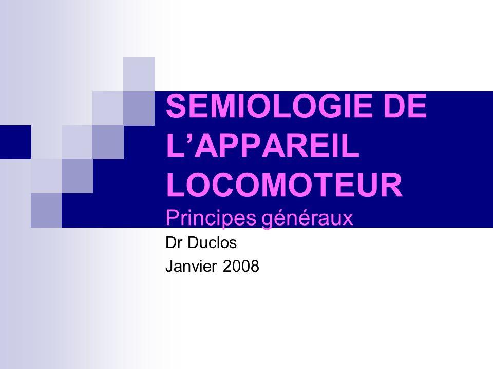 SEMIOLOGIE DE LAPPAREIL LOCOMOTEUR Principes généraux Dr Duclos Janvier 2008