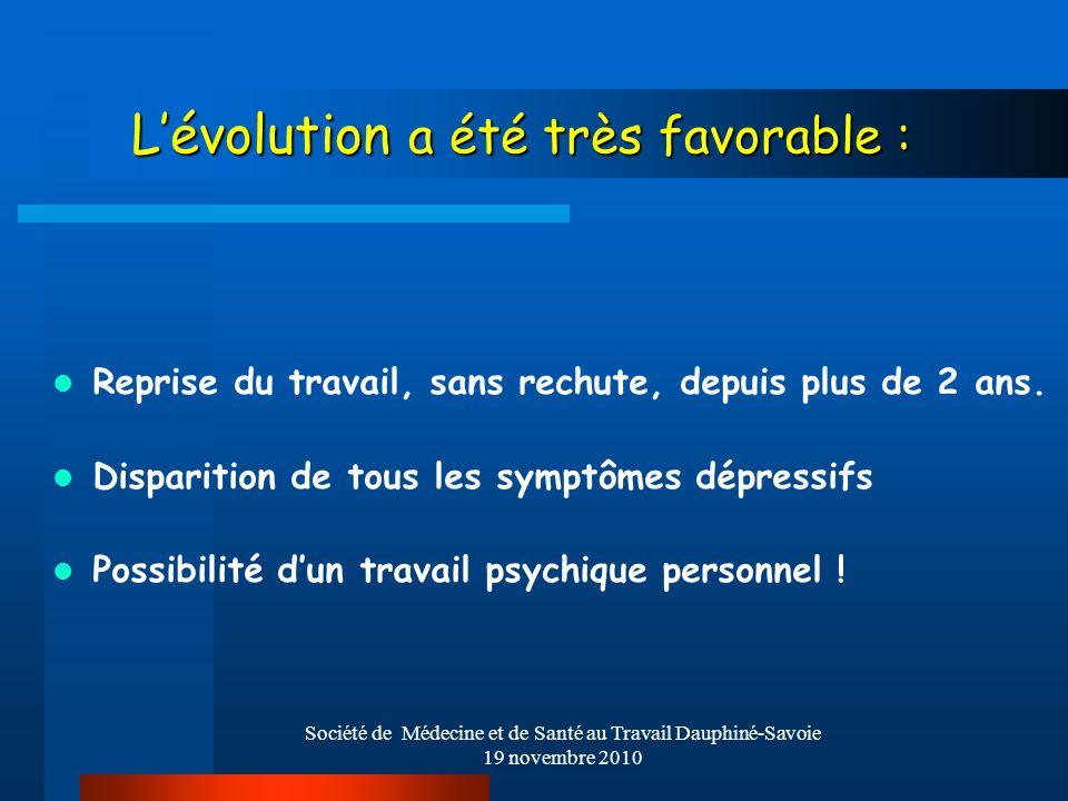 Société de Médecine et de Santé au Travail Dauphiné-Savoie 19 novembre 2010 Lévolution a été très favorable : Reprise du travail, sans rechute, depuis