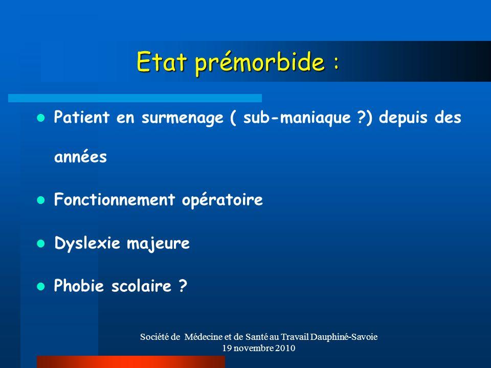 Société de Médecine et de Santé au Travail Dauphiné-Savoie 19 novembre 2010 Etat prémorbide : Patient en surmenage ( sub-maniaque ?) depuis des années