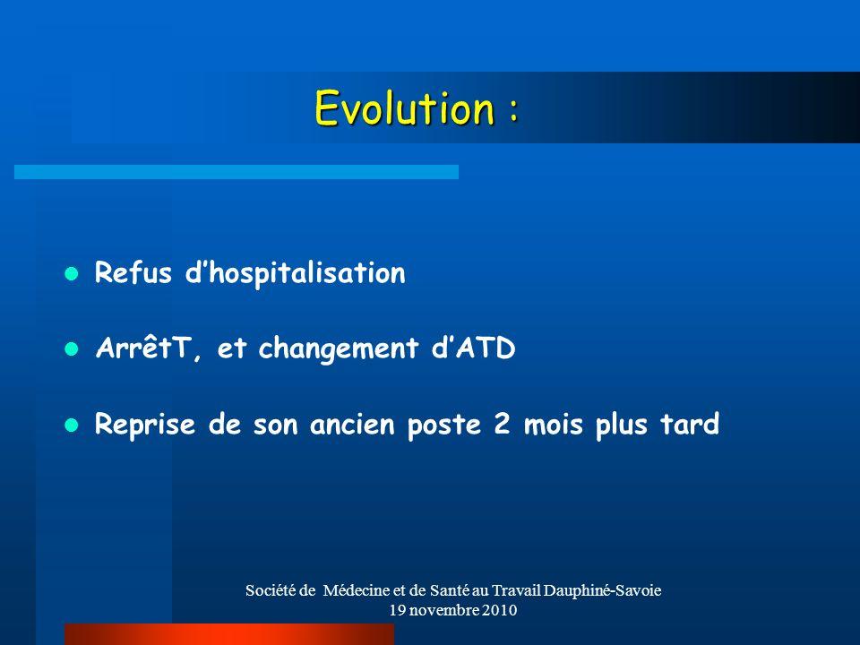 Société de Médecine et de Santé au Travail Dauphiné-Savoie 19 novembre 2010 Evolution : Refus dhospitalisation ArrêtT, et changement dATD Reprise de s