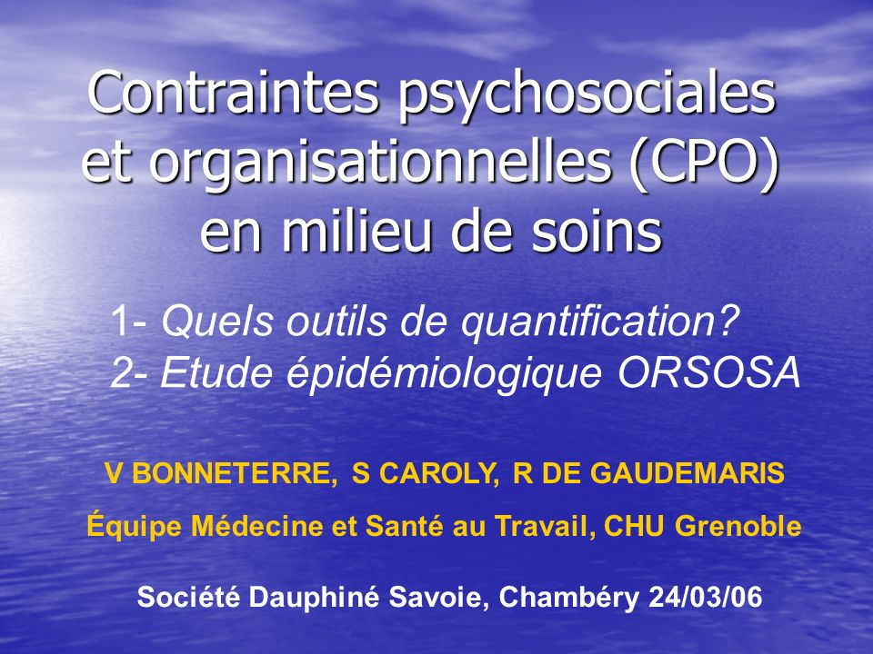 Contraintes psychosociales et organisationnelles (CPO) en milieu de soins 1- Quels outils de quantification? 2- Etude épidémiologique ORSOSA V BONNETE