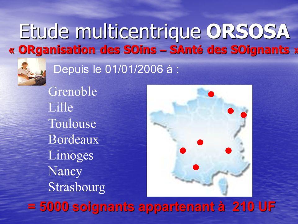 Etude multicentrique ORSOSA « ORganisation des SOins – SAnt é des SOignants » Grenoble Lille Toulouse Bordeaux Limoges Nancy Strasbourg Depuis le 01/0