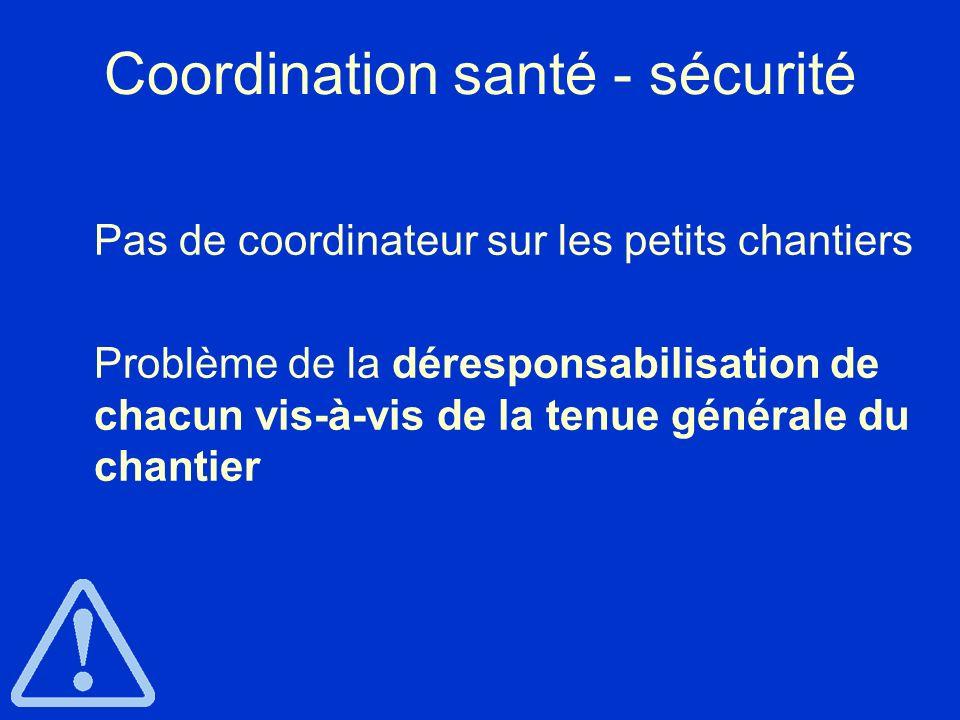 Coordination santé - sécurité Pas de coordinateur sur les petits chantiers Problème de la déresponsabilisation de chacun vis-à-vis de la tenue général
