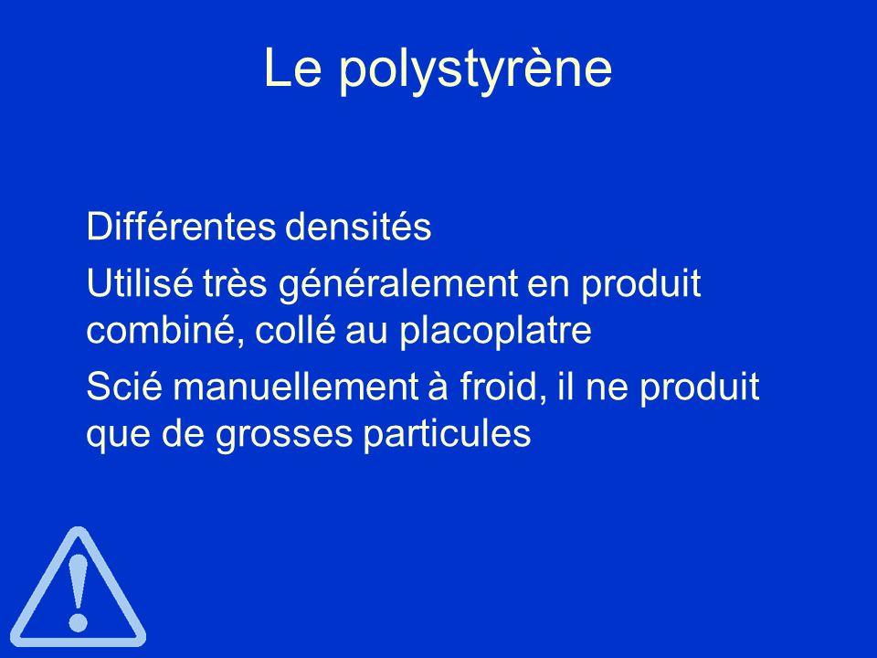 Le polystyrène Différentes densités Utilisé très généralement en produit combiné, collé au placoplatre Scié manuellement à froid, il ne produit que de
