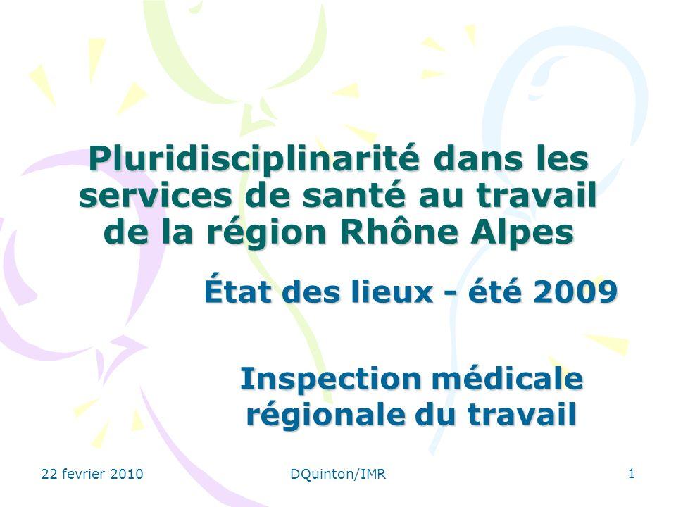 22 fevrier 2010DQuinton/IMR 1 Pluridisciplinarité dans les services de santé au travail de la région Rhône Alpes État des lieux - été 2009 Inspection médicale régionale du travail
