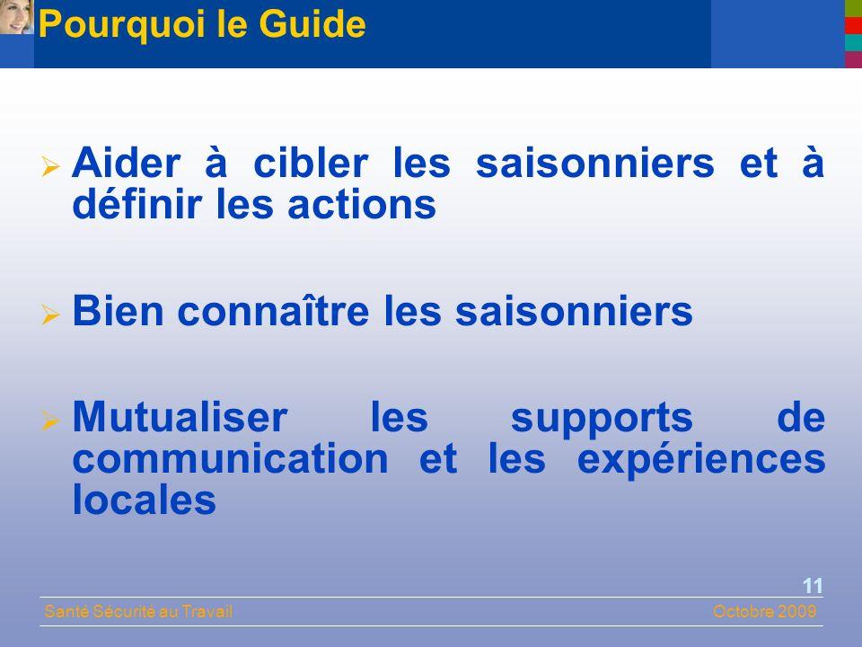 Santé Sécurité au TravailOctobre 2009 11 Aider à cibler les saisonniers et à définir les actions Bien connaître les saisonniers Mutualiser les supports de communication et les expériences locales Pourquoi le Guide