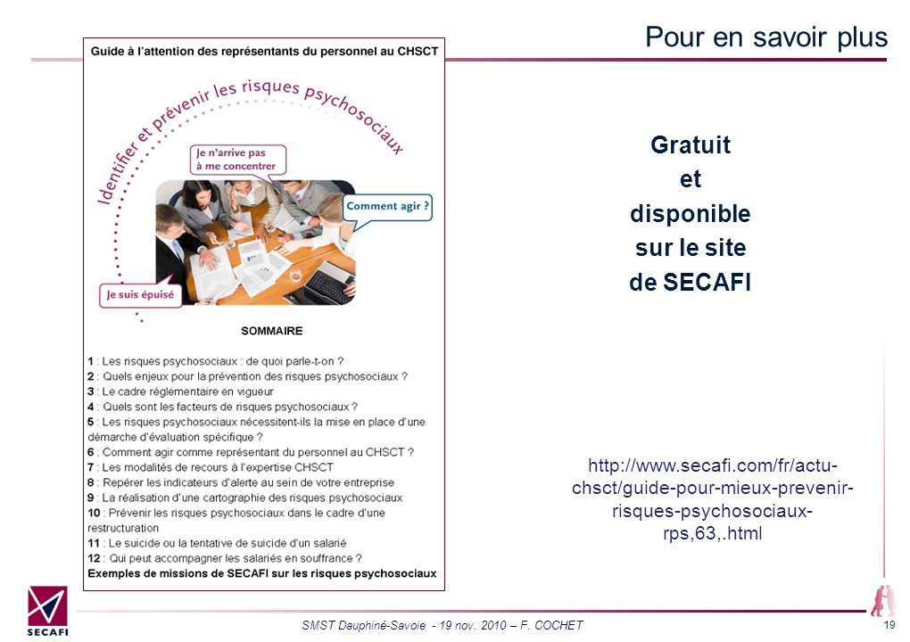 SMST Dauphiné-Savoie - 19 nov. 2010 – F. COCHET 19 Pour en savoir plus http://www.secafi.com/fr/actu- chsct/guide-pour-mieux-prevenir- risques-psychos