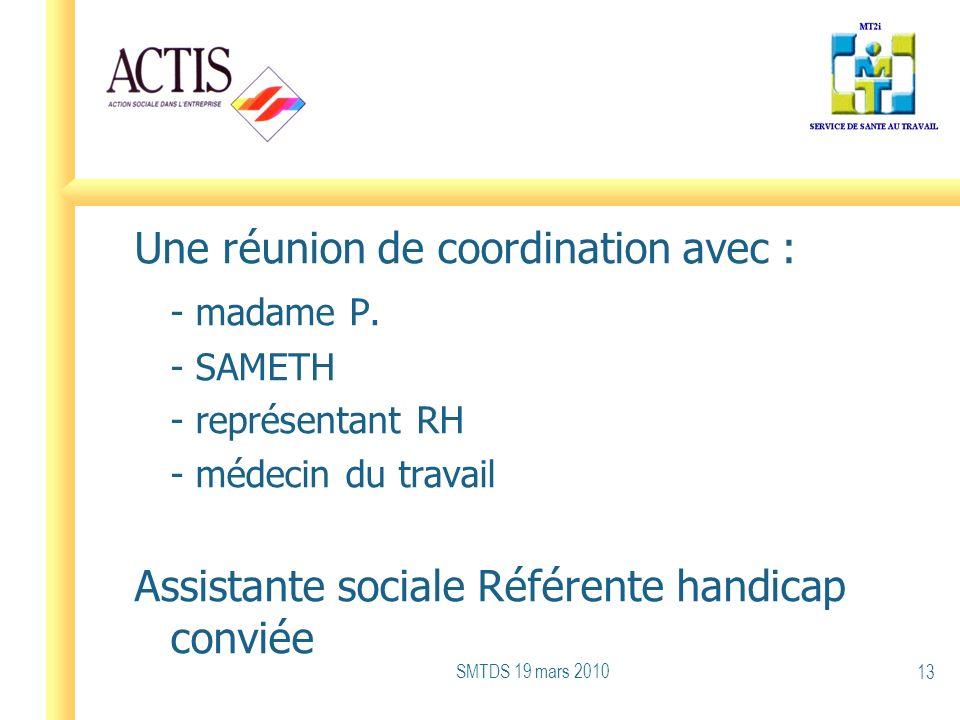 Une réunion de coordination avec : - madame P. - SAMETH - représentant RH - médecin du travail Assistante sociale Référente handicap conviée SMTDS 19