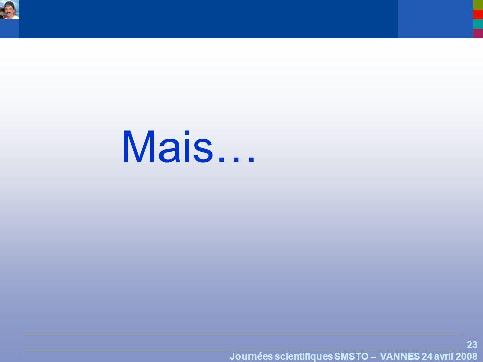 23 Journées scientifiques SMSTO – VANNES 24 avril 2008 Mais…
