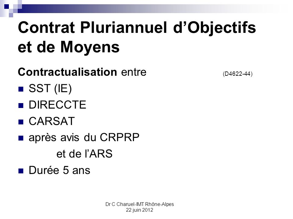 Dr C Charuel-IMT Rhône-Alpes 22 juin 2012 Contrat Pluriannuel dObjectifs et de Moyens Contractualisation entre (D4622-44) SST (IE) DIRECCTE CARSAT apr