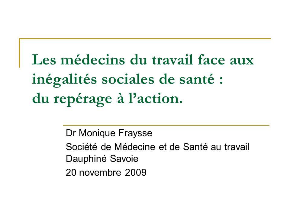 Les médecins du travail face aux inégalités sociales de santé : du repérage à laction. Dr Monique Fraysse Société de Médecine et de Santé au travail D