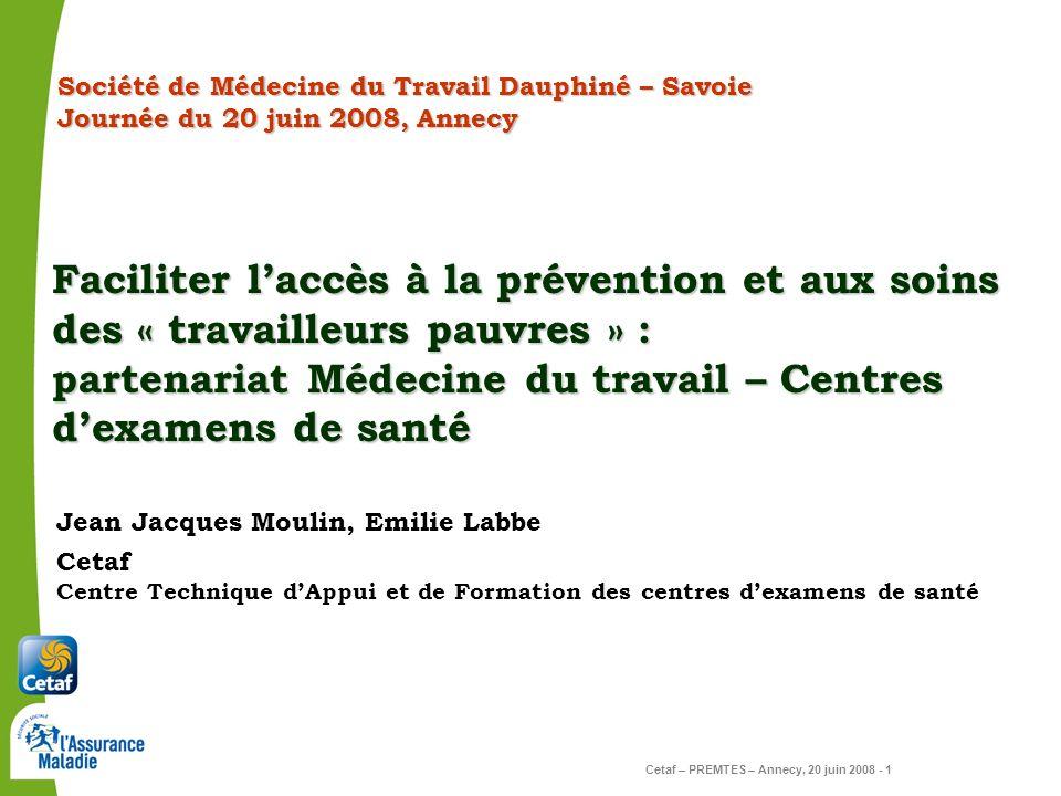 Cetaf – PREMTES – Annecy, 20 juin 2008 - 1 Cetaf Centre Technique dAppui et de Formation des centres dexamens de santé Jean Jacques Moulin, Emilie Lab