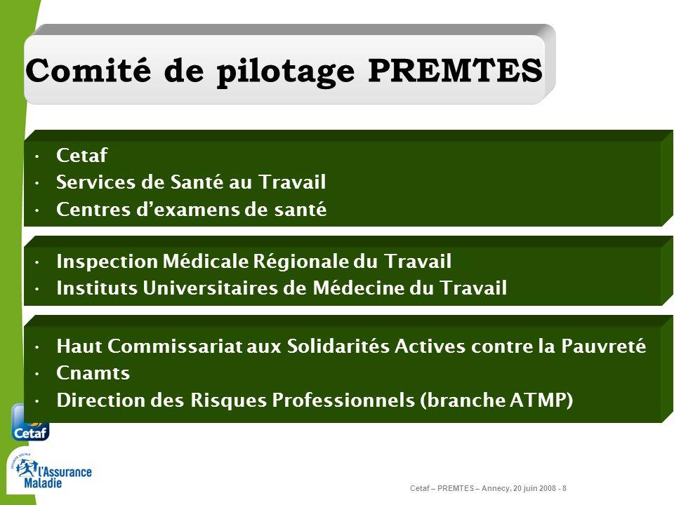 Cetaf – PREMTES – Annecy, 20 juin 2008 - 8 Comité de pilotage PREMTES Cetaf Services de Santé au Travail Centres dexamens de santé Inspection Médicale