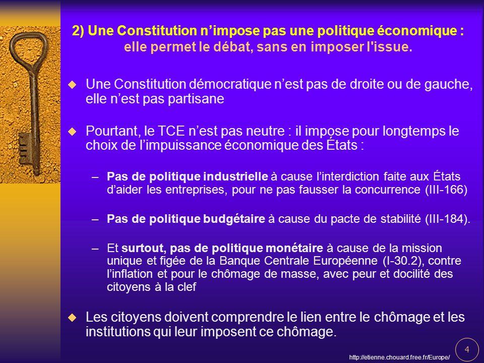 4 http://etienne.chouard.free.fr/Europe/ 2) Une Constitution nimpose pas une politique économique : elle permet le débat, sans en imposer l'issue. Une