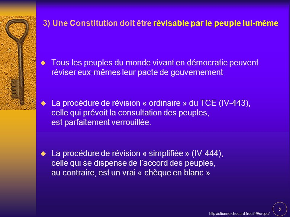5 http://etienne.chouard.free.fr/Europe/ 3) Une Constitution doit être révisable par le peuple lui-même Tous les peuples du monde vivant en démocratie peuvent réviser eux-mêmes leur pacte de gouvernement La procédure de révision « ordinaire » du TCE (IV-443), celle qui prévoit la consultation des peuples, est parfaitement verrouillée.