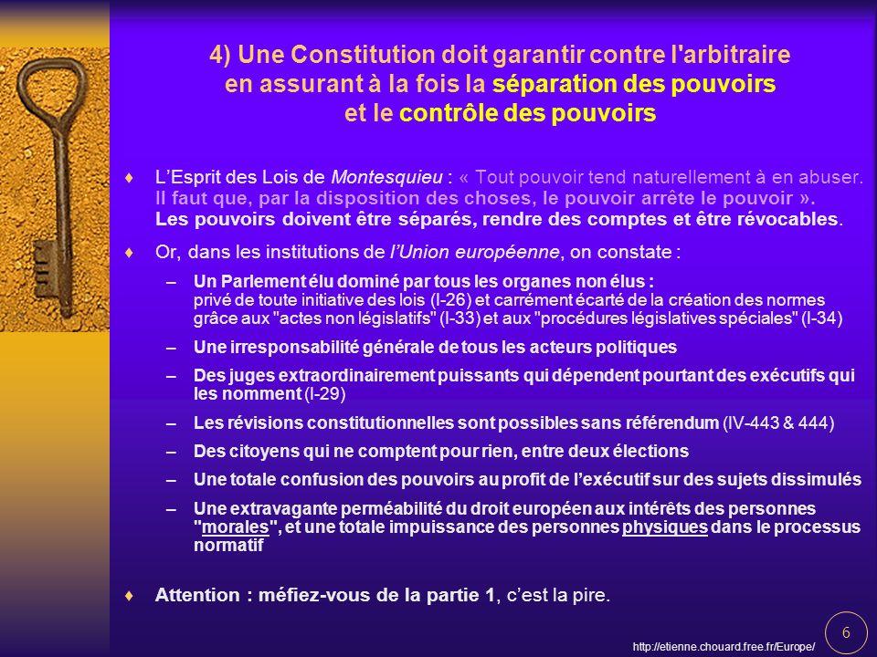 6 http://etienne.chouard.free.fr/Europe/ 4) Une Constitution doit garantir contre l arbitraire en assurant à la fois la séparation des pouvoirs et le contrôle des pouvoirs LEsprit des Lois de Montesquieu : « Tout pouvoir tend naturellement à en abuser.