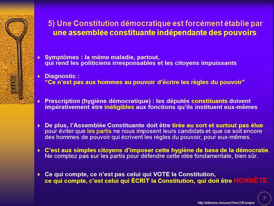 8 http://etienne.chouard.free.fr/Europe/ In sum, I think the old key which can guarantee our control over Powers is a) the drawing by lottery and b) the ineligibility of the Authors of the Constitution for the positions that they have created.