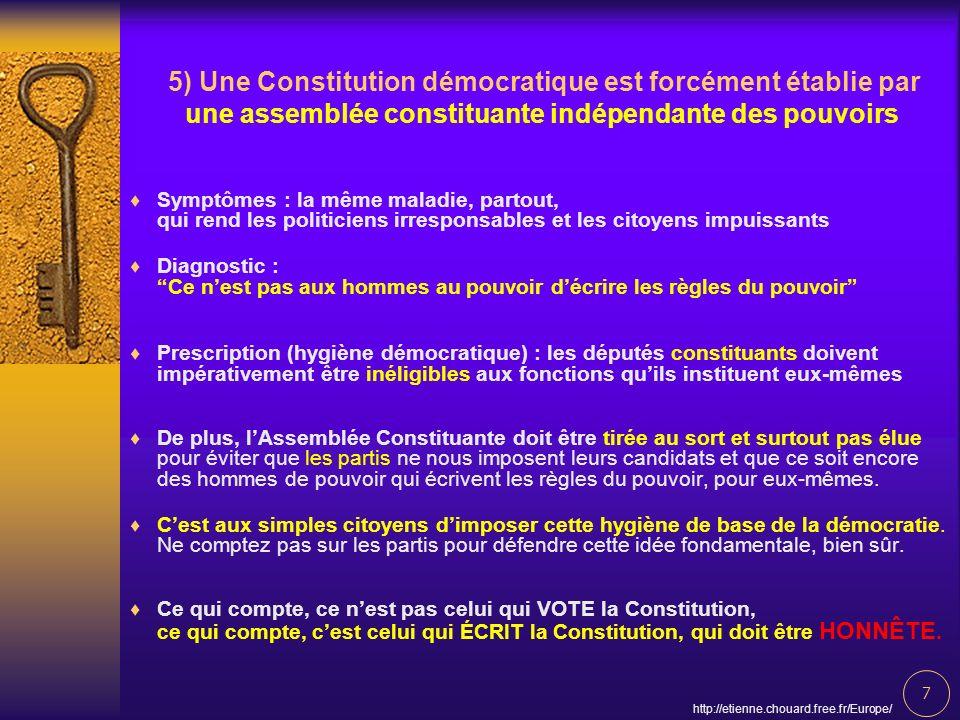 7 http://etienne.chouard.free.fr/Europe/ 5) Une Constitution démocratique est forcément établie par une assemblée constituante indépendante des pouvoi