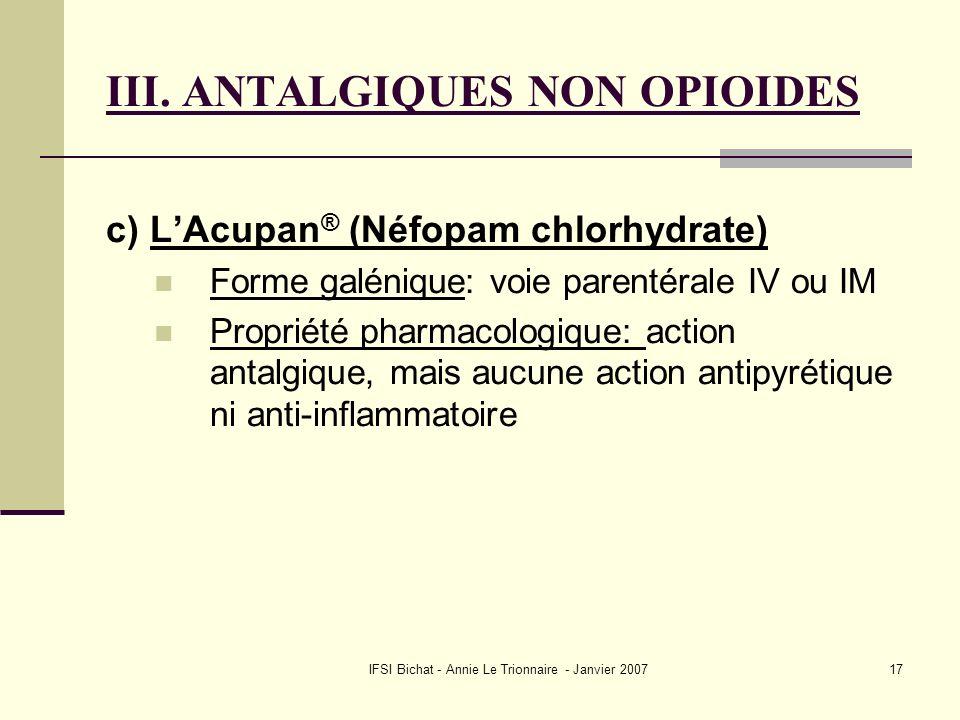 IFSI Bichat - Annie Le Trionnaire - Janvier 200717 III. ANTALGIQUES NON OPIOIDES c) LAcupan ® (Néfopam chlorhydrate) Forme galénique: voie parentérale