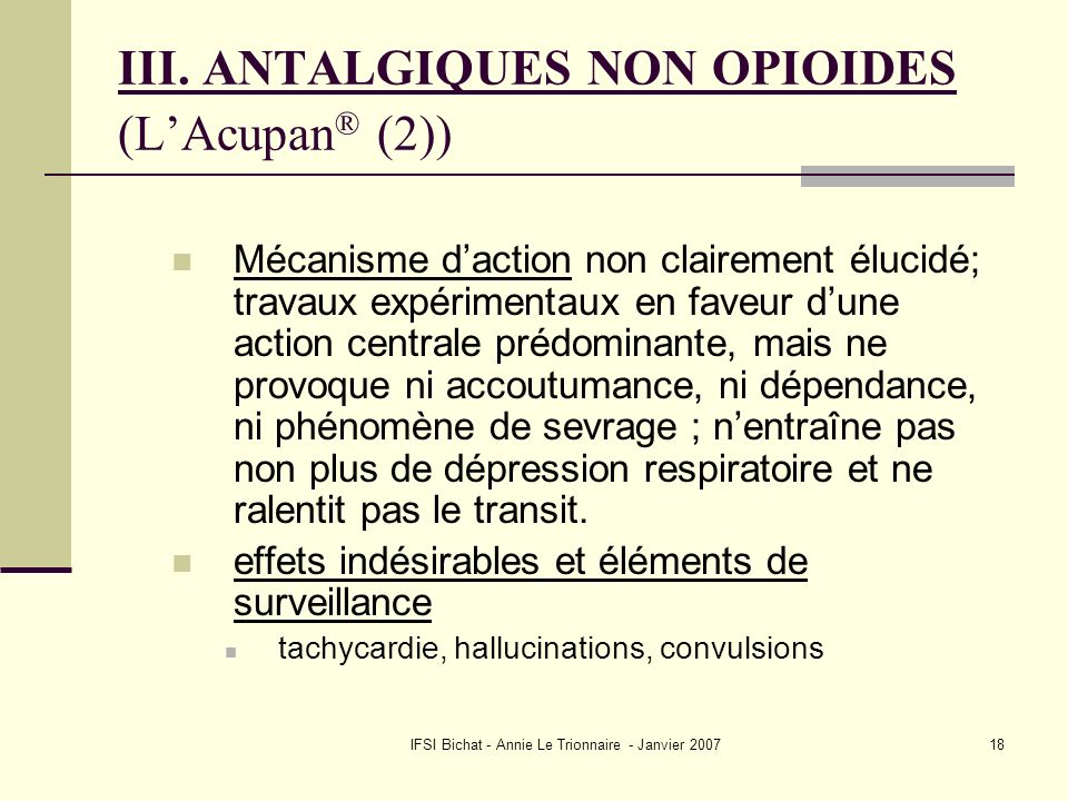 IFSI Bichat - Annie Le Trionnaire - Janvier 200718 III. ANTALGIQUES NON OPIOIDES (LAcupan ® (2)) Mécanisme daction non clairement élucidé; travaux exp
