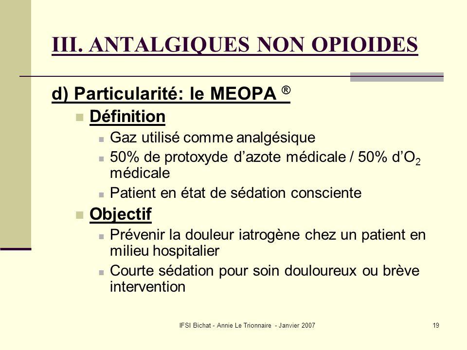IFSI Bichat - Annie Le Trionnaire - Janvier 200719 III. ANTALGIQUES NON OPIOIDES d) Particularité: le MEOPA ® Définition Gaz utilisé comme analgésique