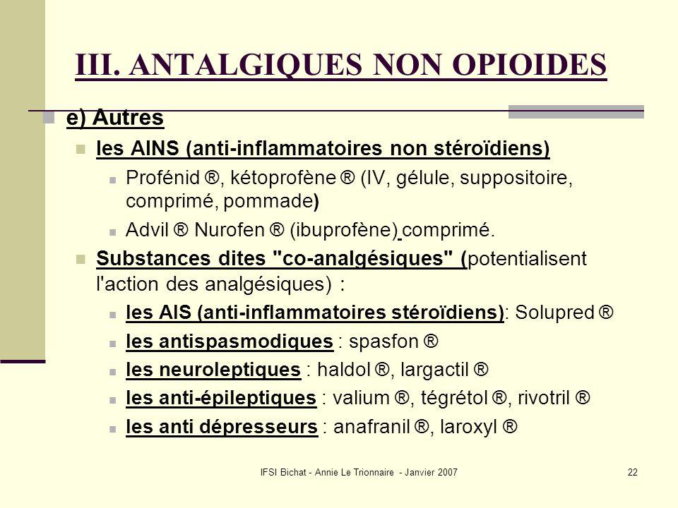 IFSI Bichat - Annie Le Trionnaire - Janvier 200722 III. ANTALGIQUES NON OPIOIDES e) Autres les AINS (anti-inflammatoires non stéroïdiens) Profénid ®,