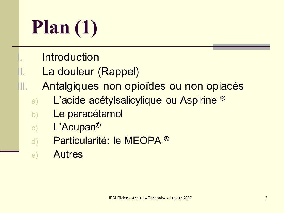 IFSI Bichat - Annie Le Trionnaire - Janvier 20073 Plan (1) I. Introduction II. La douleur (Rappel) III. Antalgiques non opioïdes ou non opiacés a) Lac
