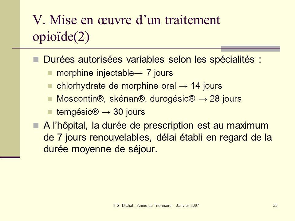 IFSI Bichat - Annie Le Trionnaire - Janvier 200735 V. Mise en œuvre dun traitement opioïde(2) Durées autorisées variables selon les spécialités : morp