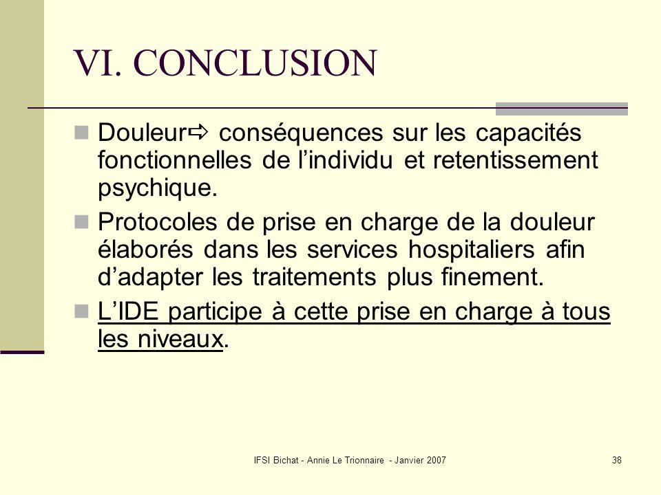IFSI Bichat - Annie Le Trionnaire - Janvier 200738 VI. CONCLUSION Douleur conséquences sur les capacités fonctionnelles de lindividu et retentissement