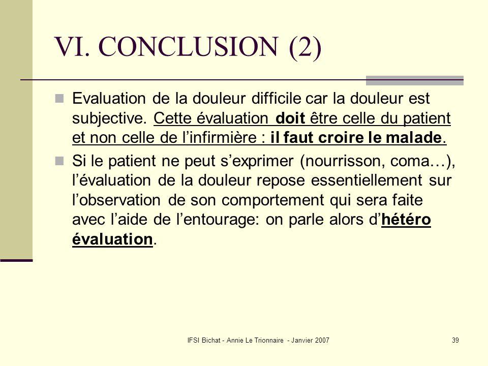 IFSI Bichat - Annie Le Trionnaire - Janvier 200739 VI. CONCLUSION (2) Evaluation de la douleur difficile car la douleur est subjective. Cette évaluati