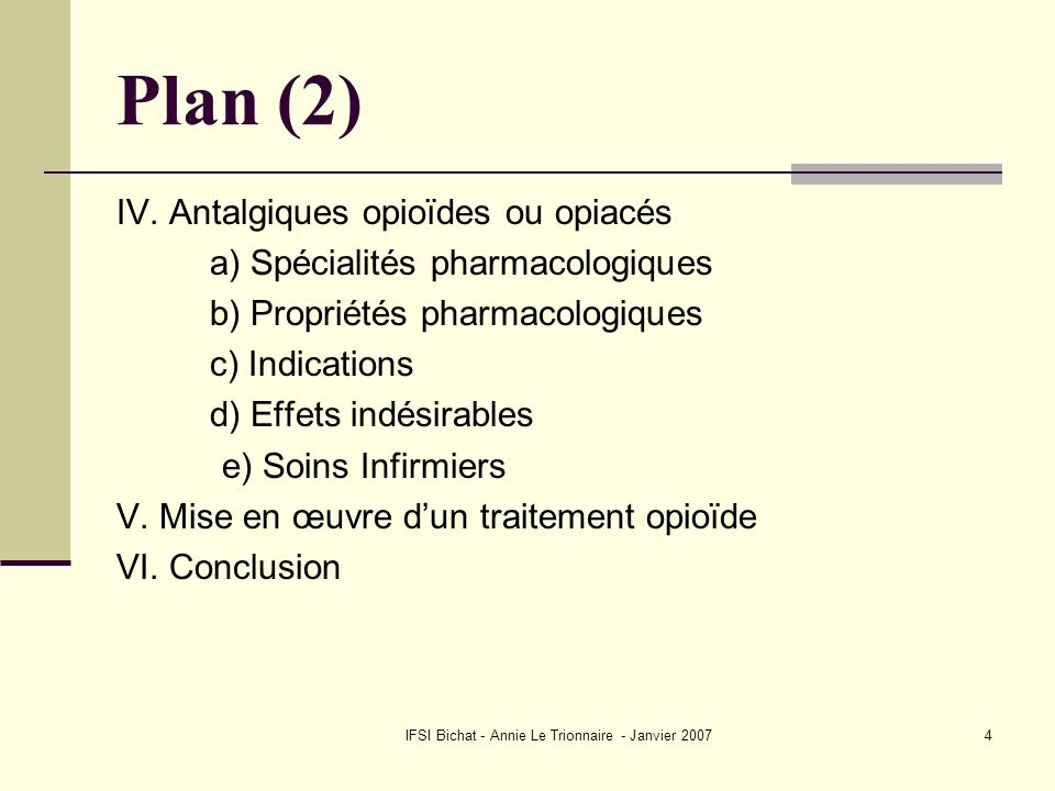 IFSI Bichat - Annie Le Trionnaire - Janvier 20074 Plan (2) IV. Antalgiques opioïdes ou opiacés a) Spécialités pharmacologiques b) Propriétés pharmacol
