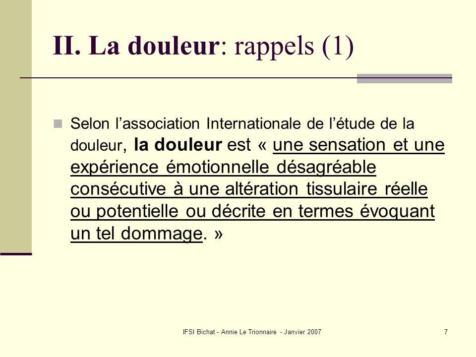 IFSI Bichat - Annie Le Trionnaire - Janvier 20077 II. La douleur: rappels (1) Selon lassociation Internationale de létude de la douleur, la douleur es